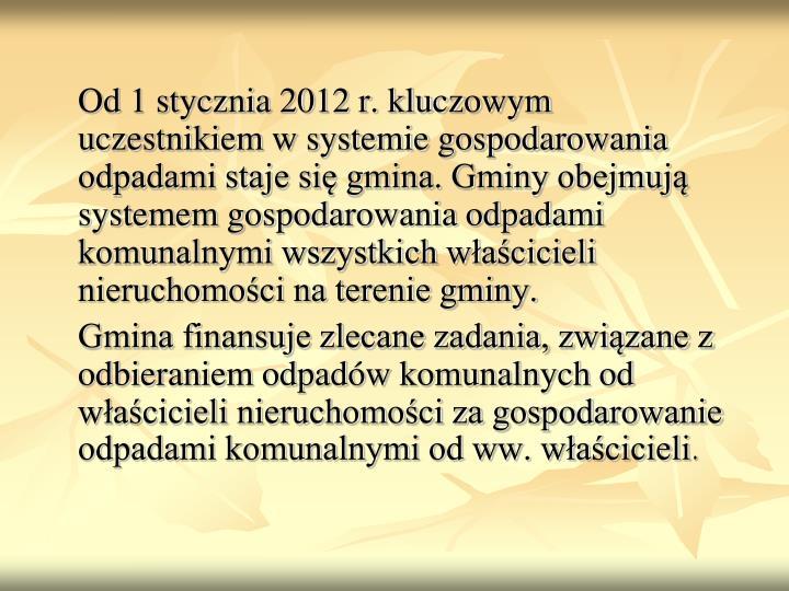Od 1 stycznia 2012 r. kluczowym uczestnikiem w systemie gospodarowania odpadami staje się gmina. Gminy obejmują systemem gospodarowania odpadami komunalnymi wszystkich właścicieli nieruchomości na terenie gminy.