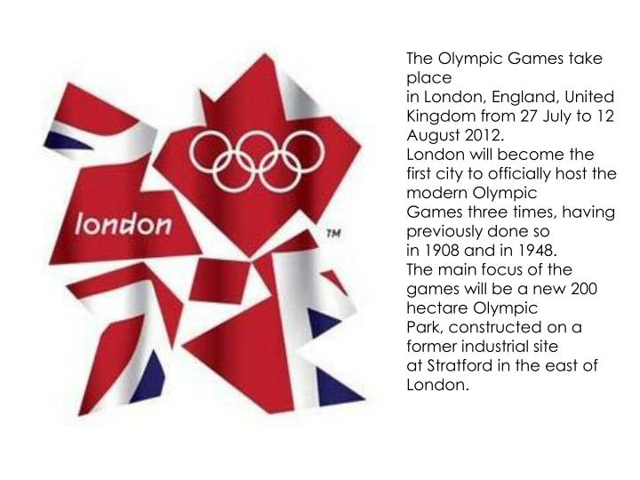 The Olympic Games take place in London, England, United Kingdom from 27 July to 12 August 2012.