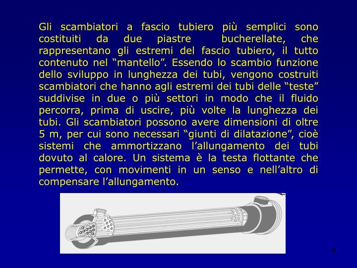 """Gli scambiatori a fascio tubiero più semplici sono costituiti da due piastre  bucherellate, che rappresentano gli estremi del fascio tubiero, il tutto contenuto nel """"mantello"""". Essendo lo scambio funzione dello sviluppo in lunghezza dei tubi, vengono costruiti scambiatori che hanno agli estremi dei tubi delle """"teste"""" suddivise in due o più settori in modo che il fluido percorra, prima di uscire, più volte la lunghezza dei tubi. Gli scambiatori possono avere dimensioni di oltre 5 m, per cui sono necessari """"giunti di dilatazione"""", cioè sistemi che ammortizzano l'allungamento dei tubi dovuto al calore. Un sistema è la testa flottante che permette, con movimenti in un senso e nell'altro di compensare l'allungamento."""