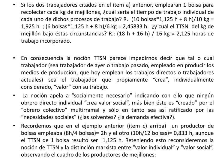 Si los dos trabajadores citados en el ítem a) anterior, emplearan 1 bolsa para recolectar cada kg de mejillones, ¿cuál sería el tiempo de trabajo individual de cada uno de dichos procesos de trabajo? R.: (10 bolsas*1,125 h + 8 h)/10 kg = 1,925 h  ; (6 bolsas*1,125 h + 8 h)/6 kg = 2,45833 h.  ¿y cuál el TTSN  del kg de mejillón bajo éstas circunstancias? R.: (18 h + 16 h) / 16 kg = 2,125 horas de trabajo incorporado.