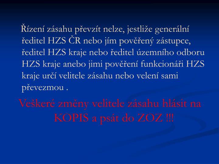 Řízení zásahu převzít nelze, jestliže generální ředitel HZS ČR nebo jím pověřený zástupce, ředitel HZS kraje nebo ředitel územního odboru HZS kraje anebo jimi pověření funkcionáři HZS kraje určí velitele zásahu nebo velení sami převezmou .