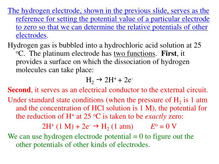 The hydrogen electrode, shown in the previous slide, serves as the reference for setting the potential value of a particular electrode to zero so that we can determine the relative potentials of other electrodes