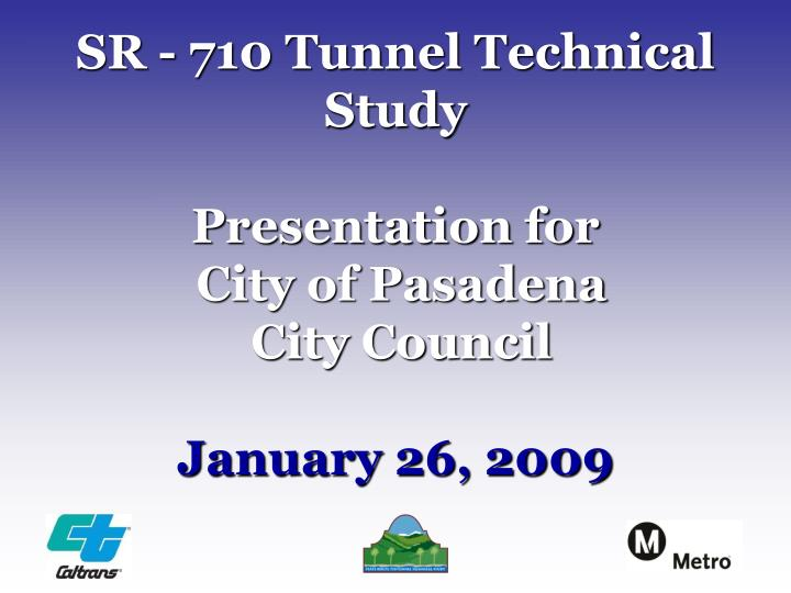 Sr 710 tunnel technical study presentation for city of pasadena city council january 26 2009