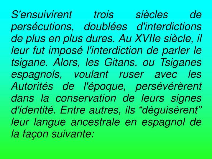 """S'ensuivirent trois siècles de persécutions, doublées d'interdictions de plus en plus dures. Au XVIIe siècle, il leur fut imposé l'interdiction de parler le tsigane. Alors, les Gitans, ou Tsiganes espagnols, voulant ruser avec les Autorités de l'époque, persévérèrent dans la conservation de leurs signes d'identité. Entre autres, ils """"déguisèrent"""" leur langue ancestrale en espagnol de la façon suivante:"""