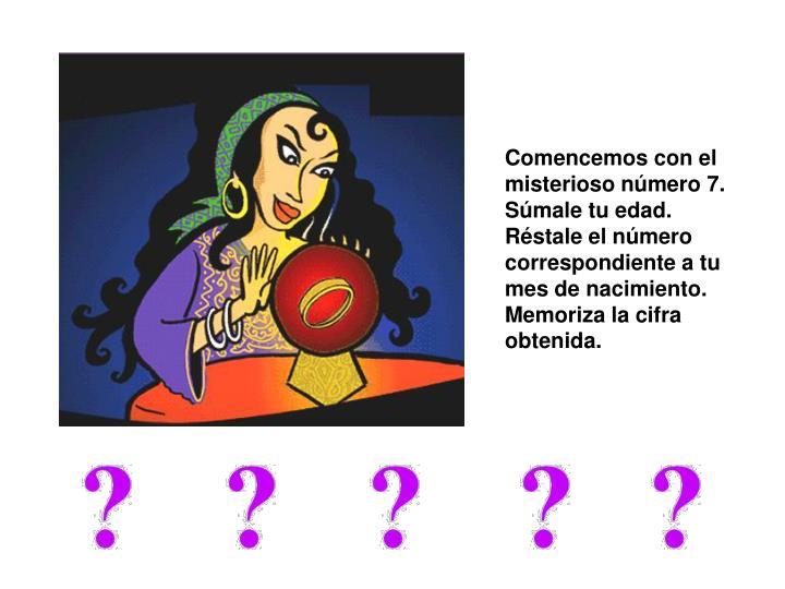 Comencemos con el misterioso número 7.  Súmale tu edad. Réstale el número correspondiente a tu mes de nacimiento. Memoriza la cifra obtenida.