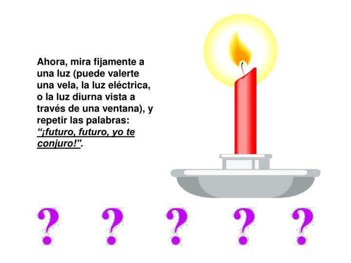 Ahora, mira fijamente a una luz (puede valerte una vela, la luz eléctrica, o la luz diurna vista a través de una ventana), y repetir las palabras: