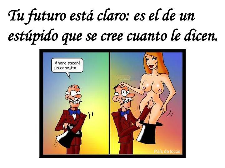 Tu futuro está claro: es el de un estúpido que se cree cuanto le dicen.