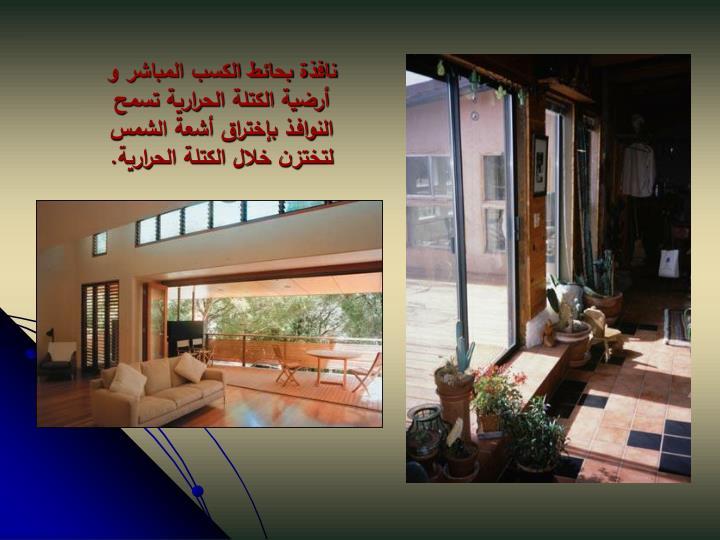 نافذة بحائط الكسب المباشر و أرضية الكتلة الحرارية تسمح النوافـذ بإختراق أشعة الشمس لتختزن خلال الكتلة الحرارية.