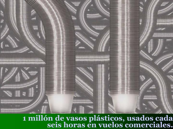 1 millón de vasos plásticos, usados cada seis horas en vuelos comerciales.