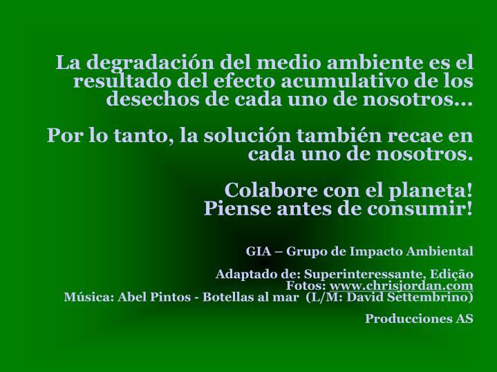 La degradación del medio ambiente es el resultado del efecto acumulativo de los desechos de cada uno de nosotros...