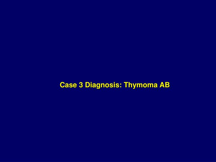 Case 3 Diagnosis: Thymoma AB