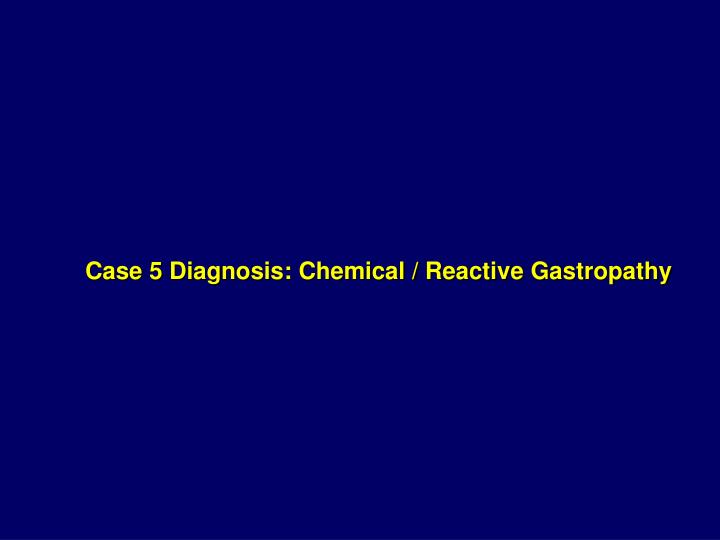 Case 5 Diagnosis: Chemical / Reactive Gastropathy