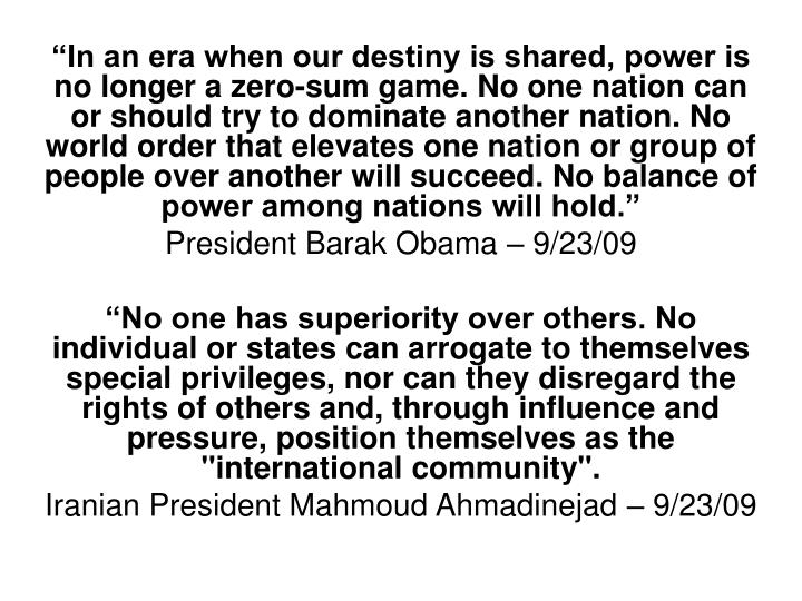 """In an era when our destiny is shared, power is no longer a zero-sum game. No one nation can or should try to dominate another nation. No world order that elevates one nation or group of people over another will succeed. No balance of power among nations will hold."""