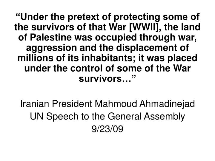 """Under the pretext of protecting some of the survivors of that War [WWII], the land of Palestine was occupied through war, aggression and the displacement of millions of its inhabitants; it was placed under the control of some of the War survivors…"""