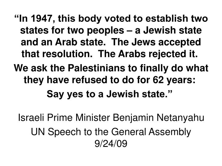 """In 1947, this body voted to establish two states for two peoples – a Jewish state and an Arab state.  The Jews accepted that resolution.  The Arabs rejected it."