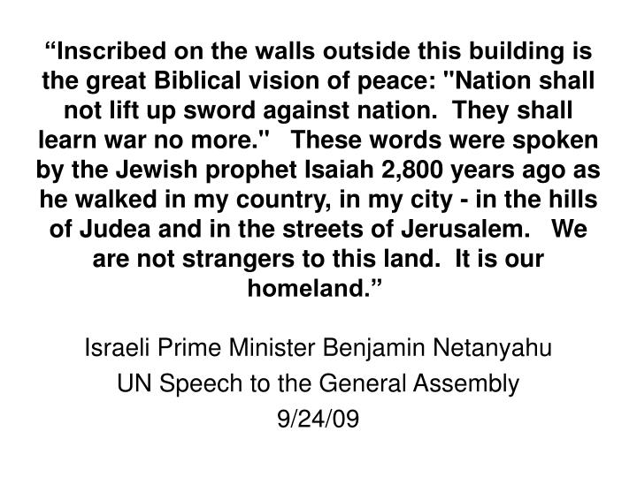 """""""Inscribed on the walls outside this building is the great Biblical vision of peace: """"Nation shall not lift up sword against nation. They shall learn war no more."""" These words were spoken by the Jewish prophet Isaiah 2,800 years ago as he walked in my country, in my city - in the hills of Judea and in the streets of Jerusalem. We are not strangers to this land. It is our homeland."""""""