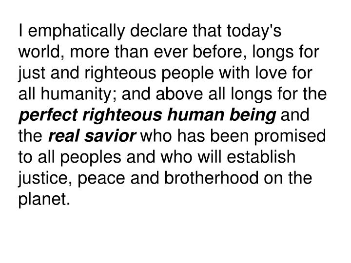 I emphatically declare that today's world, more than ever before, longs for just and righteous people with love for all humanity; and above all longs for the