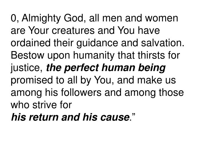 0, Almighty God, all men and women are Your creatures and You have ordained their guidance and salvation. Bestow upon humanity that thirsts for justice,