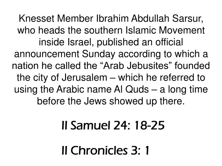 "Knesset Member Ibrahim Abdullah Sarsur, who heads the southern Islamic Movement inside Israel, published an official announcement Sunday according to which a nation he called the ""Arab Jebusites"" founded the city of Jerusalem – which he referred to using the Arabic name Al Quds – a long time before the Jews showed up there."