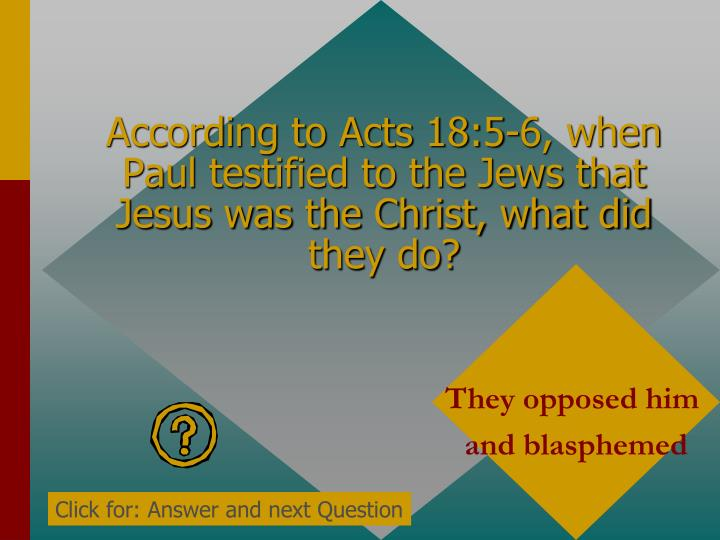 According to Acts 18:5-6, when Paul testified to the Jews that Jesus was the Christ, what did they do?