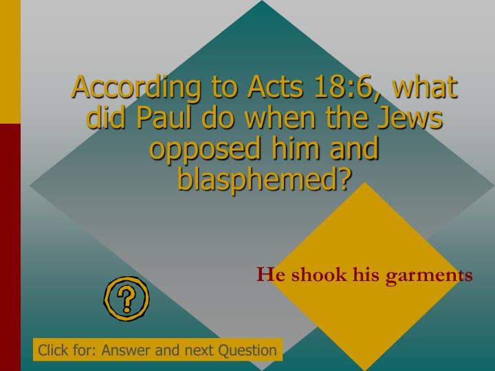 According to Acts 18:6, what did Paul do when the Jews opposed him and blasphemed?