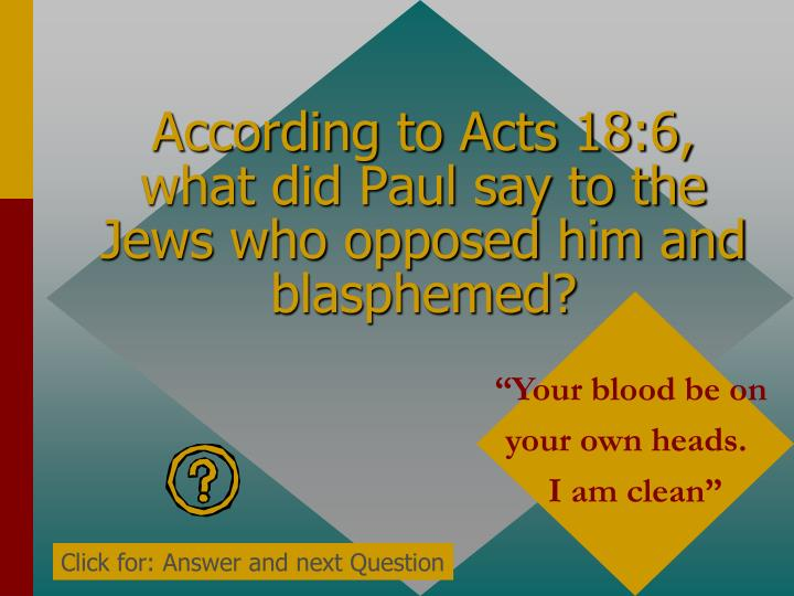 According to Acts 18:6, what did Paul say to the Jews who opposed him and blasphemed?
