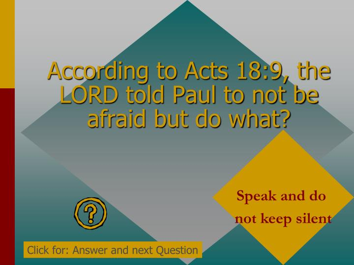According to Acts 18:9, the LORD told Paul to not be afraid but do what?