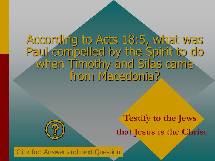 According to Acts 18:5, what was Paul compelled by the Spirit to do when Timothy and Silas came from Macedonia?