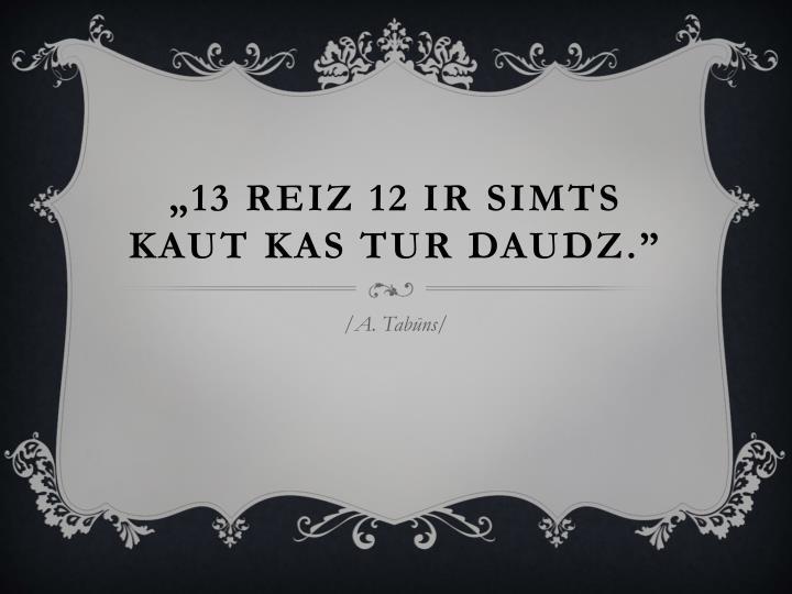 """""""13 reiz 12 ir simts kaut kas tur daudz."""""""