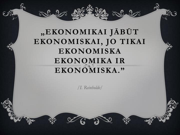 """""""Ekonomikai jābūt ekonomiskai, jo tikai ekonomiska ekonomika ir ekonomiska."""""""