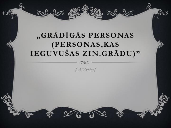 """""""Grādīgās personas (personas,kas ieguvušas zin.grādu)"""""""