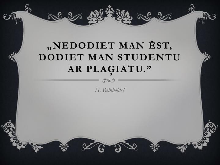 """""""Nedodiet man ēst, dodiet man studentu ar plaģiātu."""""""