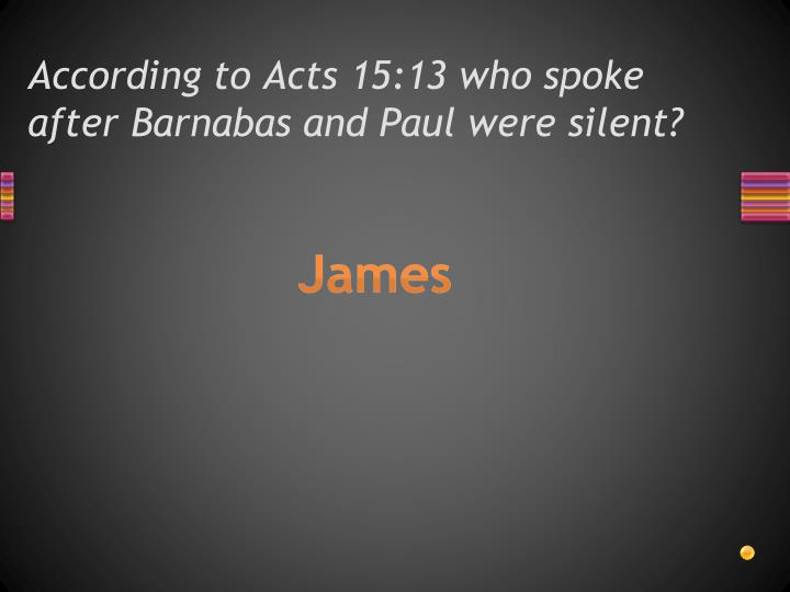 According to Acts 15:13 who spoke after Barnabas and Paul were silent?