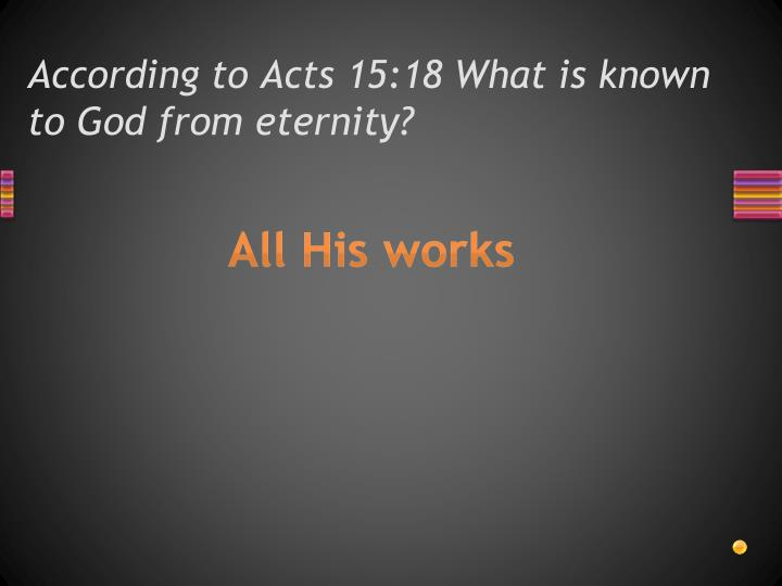 According to Acts 15:18 What is known to God from eternity?