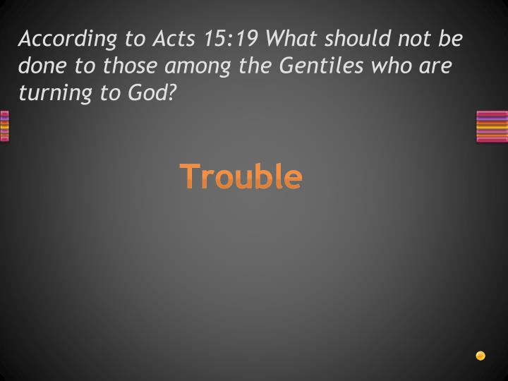 According to Acts 15:19 What should not be done to those among the Gentiles who are turning to God?