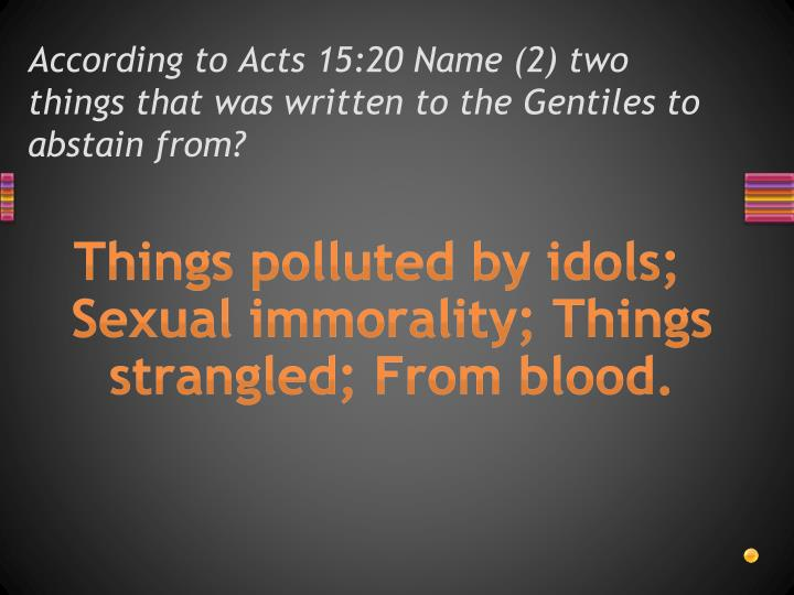 According to Acts 15:20 Name (2) two things that was written to the Gentiles to abstain from?