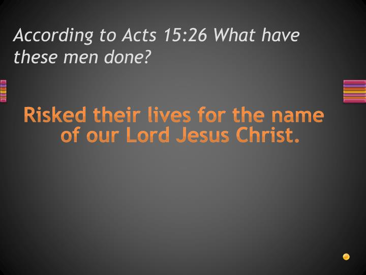 According to Acts 15:26 What have these men done?
