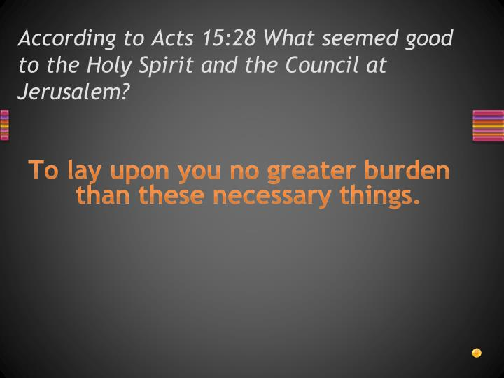According to Acts 15:28 What seemed good to the Holy Spirit and the Council at Jerusalem?