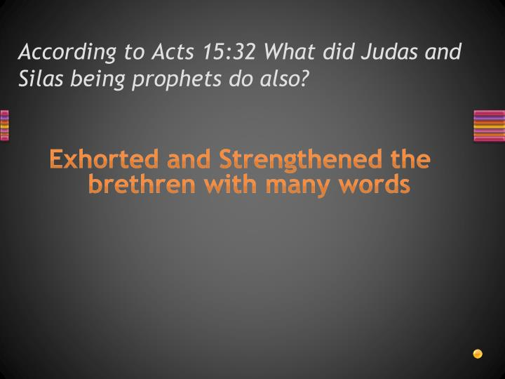 According to Acts 15:32 What did Judas and Silas being prophets do also?