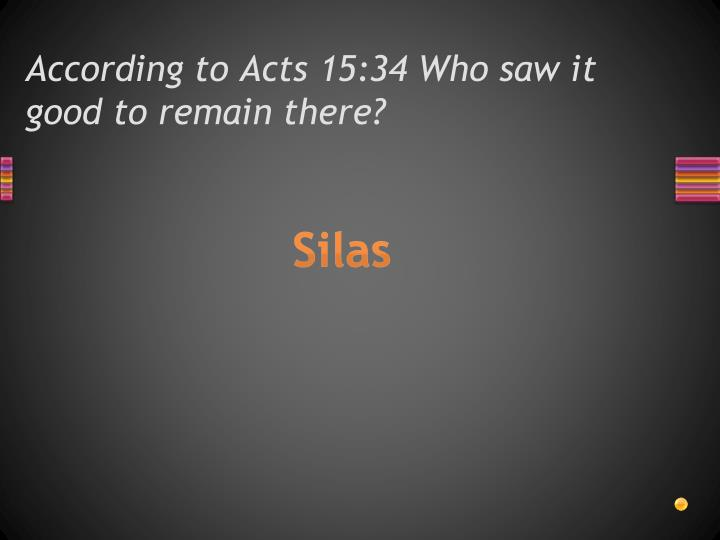 According to Acts 15:34 Who saw it good to remain there?