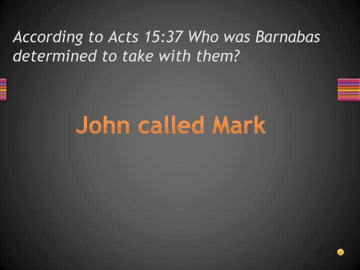 According to Acts 15:37 Who was Barnabas determined to take with them?