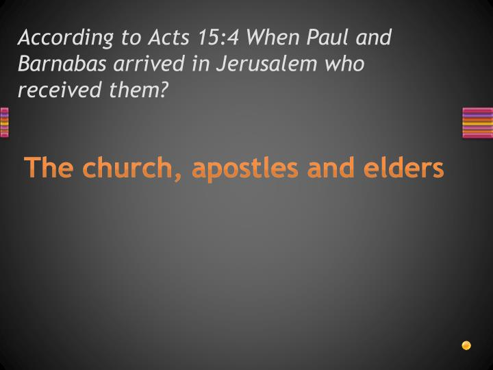 According to Acts 15:4 When Paul and Barnabas arrived in Jerusalem who received them?