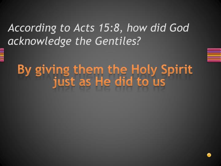 According to Acts 15:8, how did God acknowledge the Gentiles?