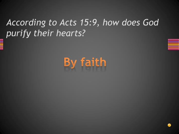 According to Acts 15:9, how does God purify their hearts?