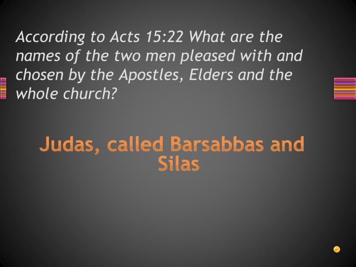 According to Acts 15:22 What are the names of the two men pleased with and chosen by the Apostles, Elders and the whole church?