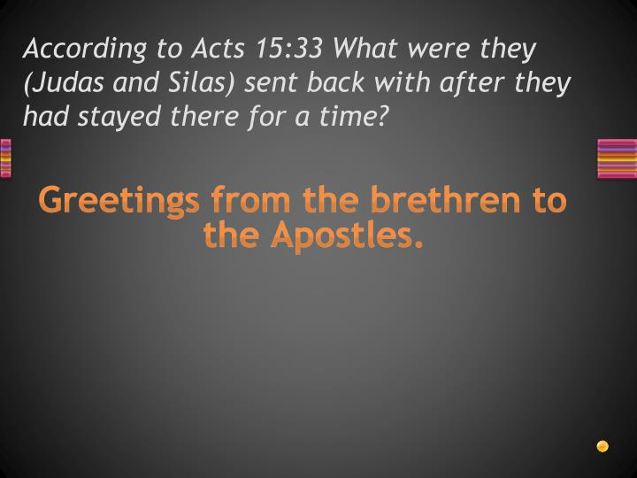 According to Acts 15:33 What were they (Judas and Silas) sent back with after they had stayed there for a time?