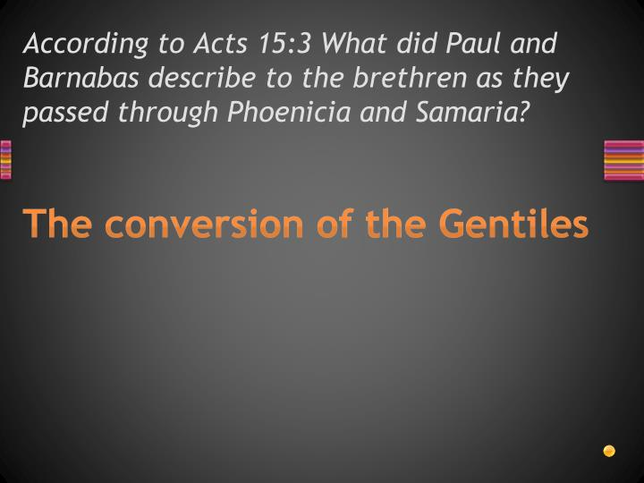 According to Acts 15:3 What did Paul and Barnabas describe to the brethren as they passed through Phoenicia and Samaria?