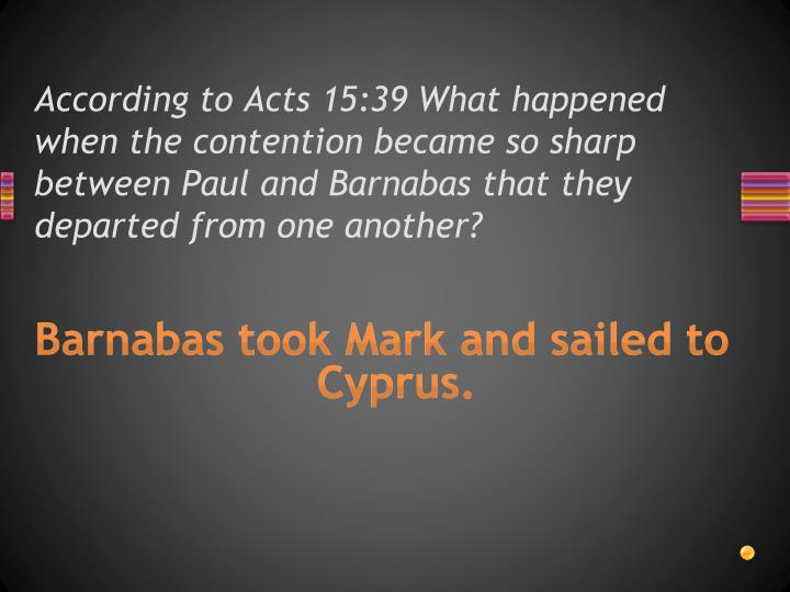 According to Acts 15:39 What happened when the contention became so sharp between Paul and Barnabas that they departed from one another?