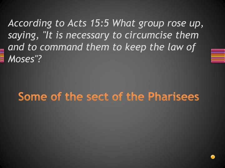"According to Acts 15:5 What group rose up, saying, ""It is necessary to circumcise them and to command them to keep the law of Moses""?"