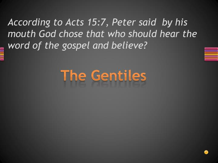 According to Acts 15:7, Peter said  by his mouth God chose that who should hear the word of the gospel and believe?